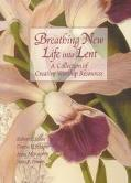 Breathing New Life into Lent A Collection of Creative Worship Resources