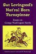 Sut Lovingood's Nat'Ral Born Yarnspinner Essays on George Washington Harris