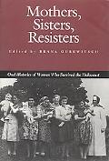 Mothers, Sisters, Resisters Oral Histories of Women Who Survived the Holocaust