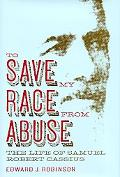 To Save My Race from Abuse The Life of Samual Robert Cassius