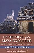 On the Trail of the Maya Explorer Tracing the Epic Journey of John Lloyd Stephens