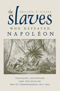 Slaves Who Defeated Napoleon : Toussaint Louverture and the Haitian War of Independence, 180...