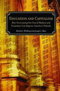 Education and Capitalism How Overcoming Our Fear of Markets and Economics Can Improve Americ...