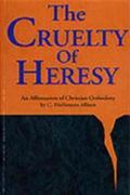 Cruelty of Heresy An Affirmation of Christian Orthodoxy
