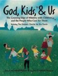 God, Kids, & Us The Growing Edge of Ministry With Children and the People Who Care for Them