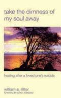 Take the Dimness of My Soul Away Healing After a Loved One's Suicide