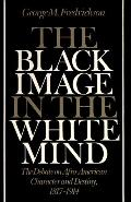 Black Image in the White Mind The Debate on Afro-American Character and Destiny, 1817-1914