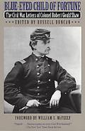 Blue-Eyed Child of Fortune The Civil War Letters of Colonel Robert Gould Shaw
