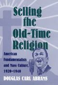 Selling the Old-Time Religion American Fundamentalists and Mass Culture, 1920-1940