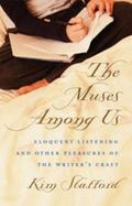 Muses Among Us Eloquent Listening and Other Pleasures of the Writer's Craft