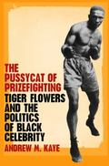 Pussycat of Prizefighting Tiger Flowers and the Politics of Black Celebrity