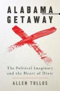 Alabama Getaway: The Political Imaginary and the Heart of Dixie (Politics and Culture in the...