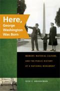 Here, George Washington Was Born: Memory, Material Culture, and the Public History of a Nati...