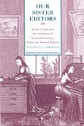 Our Sister Editors: Sarah J. Hale and the Tradition of Nineteenth-Century American Women Edi...