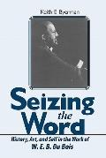 Seizing the Word : History, Art, and Self in the Work of W. E. B. du Bois