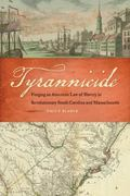 Tyrannicide : Forging an American Law of Slavery in Revolutionary South Carolina and Massach...