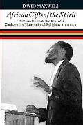 African Gifts of the Spirit Pentecostalism & the Rise of Zimbabwean Transnational Religious ...