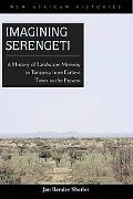 Imagining Serengeti A History of Landscape Memory in Tanzania from Earliest Time to the Present