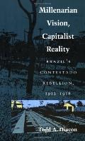 Millenarian Vision, Capitalist Reality Brazil's Contestado Rebellion, 1912-1916