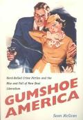 Gumshoe America Hard Boiled Crime Fiction and the Rise & Fall of New Deal Liberalism