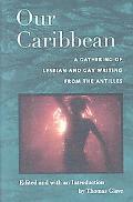 Our Caribbean: A Gathering of Lesbian and Gay Writing from the Antilles