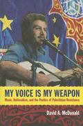 My Voice Is My Weapon : Music, Nationalism, and the Poetics of Palestinian Resistance