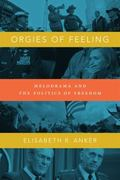 Orgies of Feeling : Melodrama and the Politics of Freedom