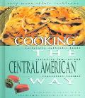 Cooking The Central American Way Culturally Authentic Foods, Including Low-Fat And Vegetatia...