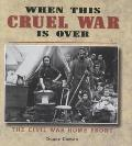 When This Cruel War Is over The Civil War Home Front