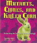 Mutants, Clones, And Killer Corn Unlocking The Secrets Of Biotechnology