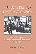 Wise Extravagance The Founding of the Carnegie International Exhibitions, 1895-1901