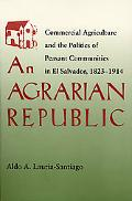 Agrarian Republic Commercial Agriculture and the Politics of Peasant Communities in El Salva...