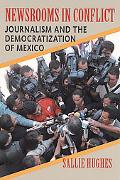 Newsrooms in Conflict Journalism And the Democratization of Mexico