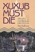 Xuxub Must Die: The Lost Histories of a Murder on the Yucatan (Pitt Latin American Studies)
