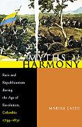 Myths of Harmony Race and Republicanism During the Age of Revolution, Colombia, 1795-1831