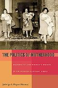 The Politics of Motherhood: Maternity and Women's Rights in Twentieth-Century Chile (Pitt La...