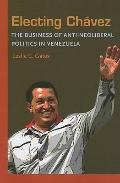 Electing Chavez : The Business of Anti-neoliberal Politics in Venezuela