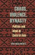 Chaos, Violence, Dynasty : Politics and Islam in Central Asia