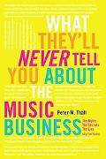 What They'll Never Tell You About the Music Business: The Myths, the Secrets, the Lies (& a ...