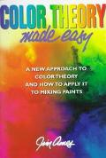 Color Theory Made Easy A New Approach to Color Theory and How to Apply It to Mixing Paints
