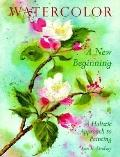Watercolor A New Beginning  A Holistic Approach to Painting
