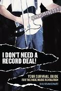 I Don't Need A Record Deal! Your Survival Guide For The Indie Music Revolution
