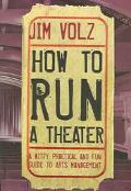 How to Run a Theater A Witty, Practical, and Fun Guide to Arts Management