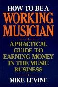 How to Be a Working Musician A Practical Guide to Earning Money in the Music Business