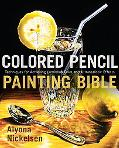 Colored Pencil Painting Bible: Techniques for Achieving Luminous Color and Ultra-Realistic E...
