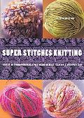 Super Stitches Knitting Knitting Essentials Plus a Dictionary of More Than 300 Stitch Patterns