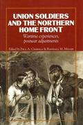 Union Soldiers and the Northern Home Front: Wartime Experiences, Postwar Adjustments (North'...