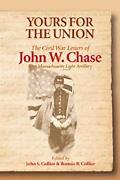 Yours for the Union The Civil War Letters of John W. Chase, First Massachusetts Light Artillery