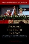 Speaking the Truth in Love : Theological and Spiritual Exhortations of Ecumenical Patriarch ...