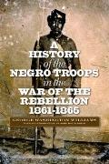 History of the Negro Troops in the War of the Rebellion, 1861-1865